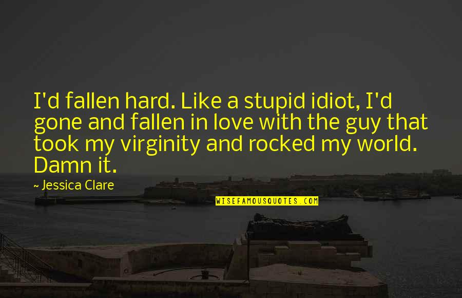 The Fallen World Quotes By Jessica Clare: I'd fallen hard. Like a stupid idiot, I'd