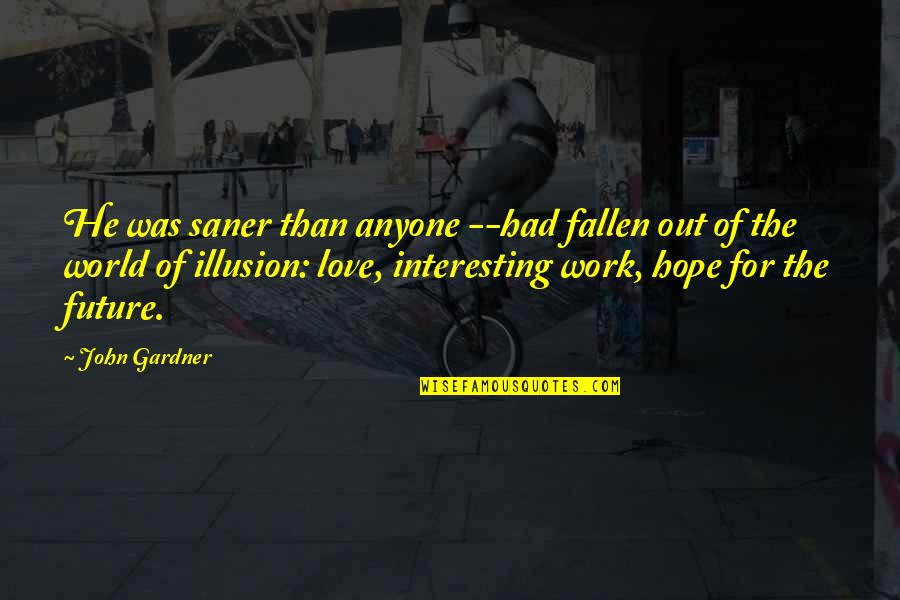 The Fallen World Quotes By John Gardner: He was saner than anyone --had fallen out