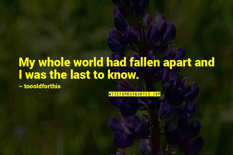 The Fallen World Quotes By Toooldforthis: My whole world had fallen apart and I