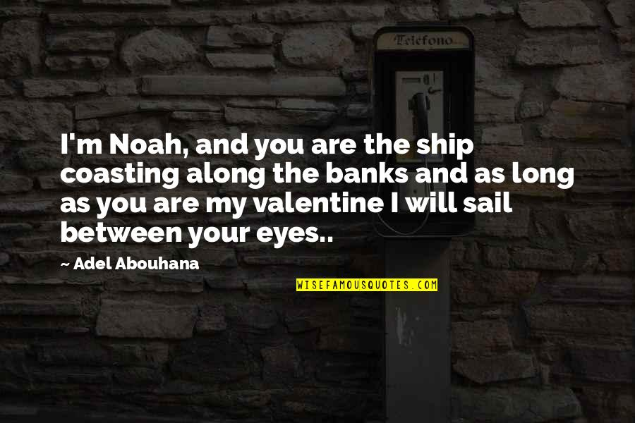 The Famous Love Quotes By Adel Abouhana: I'm Noah, and you are the ship coasting