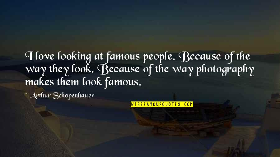 The Famous Love Quotes By Arthur Schopenhauer: I love looking at famous people. Because of