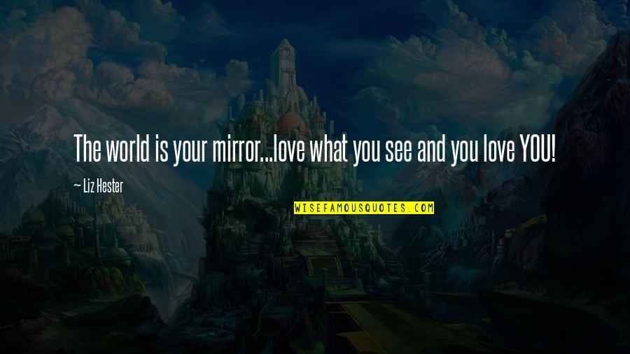 The Famous Love Quotes By Liz Hester: The world is your mirror...love what you see