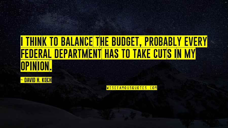 The Federal Budget Quotes By David H. Koch: I think to balance the budget, probably every