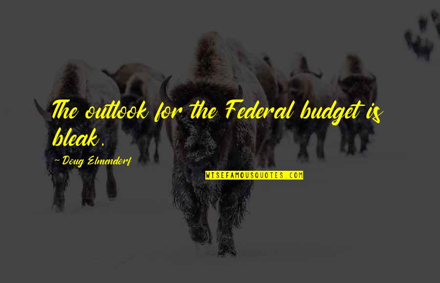 The Federal Budget Quotes By Doug Elmendorf: The outlook for the Federal budget is bleak.