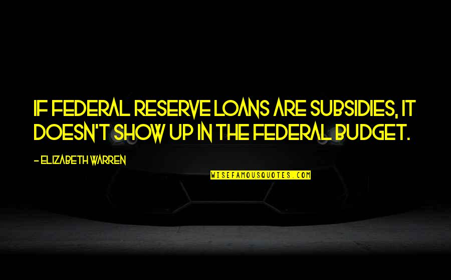 The Federal Budget Quotes By Elizabeth Warren: If Federal Reserve loans are subsidies, it doesn't