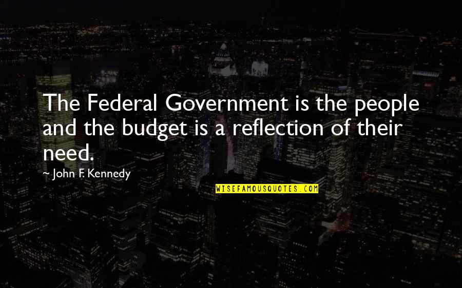 The Federal Budget Quotes By John F. Kennedy: The Federal Government is the people and the