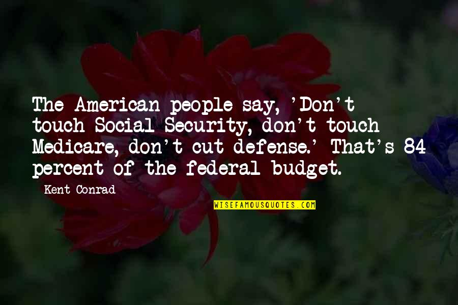 The Federal Budget Quotes By Kent Conrad: The American people say, 'Don't touch Social Security,