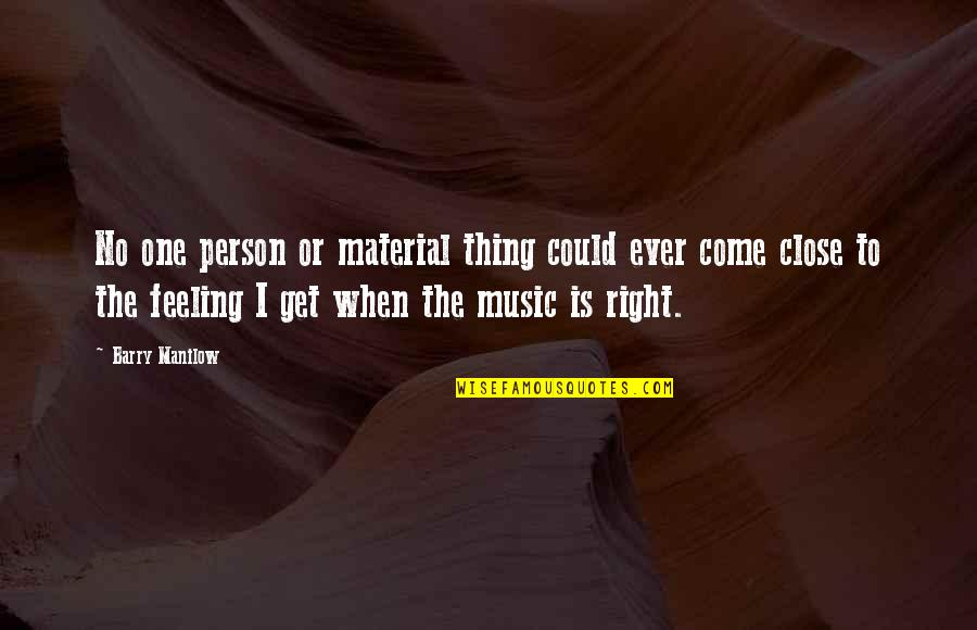 The Feeling Of Music Quotes By Barry Manilow: No one person or material thing could ever