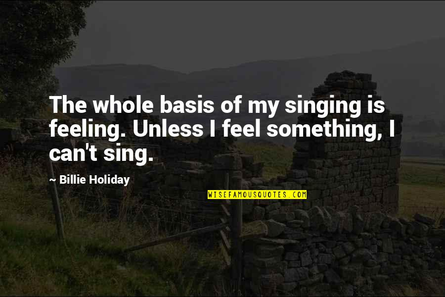 The Feeling Of Music Quotes By Billie Holiday: The whole basis of my singing is feeling.