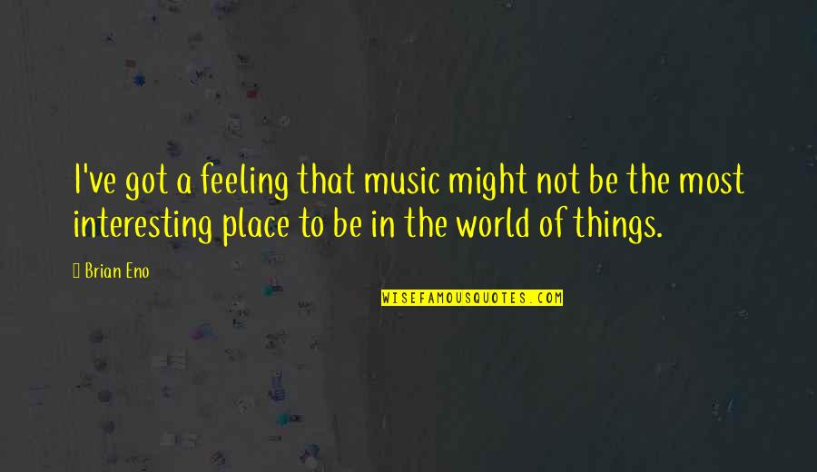 The Feeling Of Music Quotes By Brian Eno: I've got a feeling that music might not