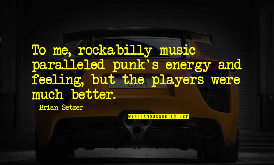 The Feeling Of Music Quotes By Brian Setzer: To me, rockabilly music paralleled punk's energy and