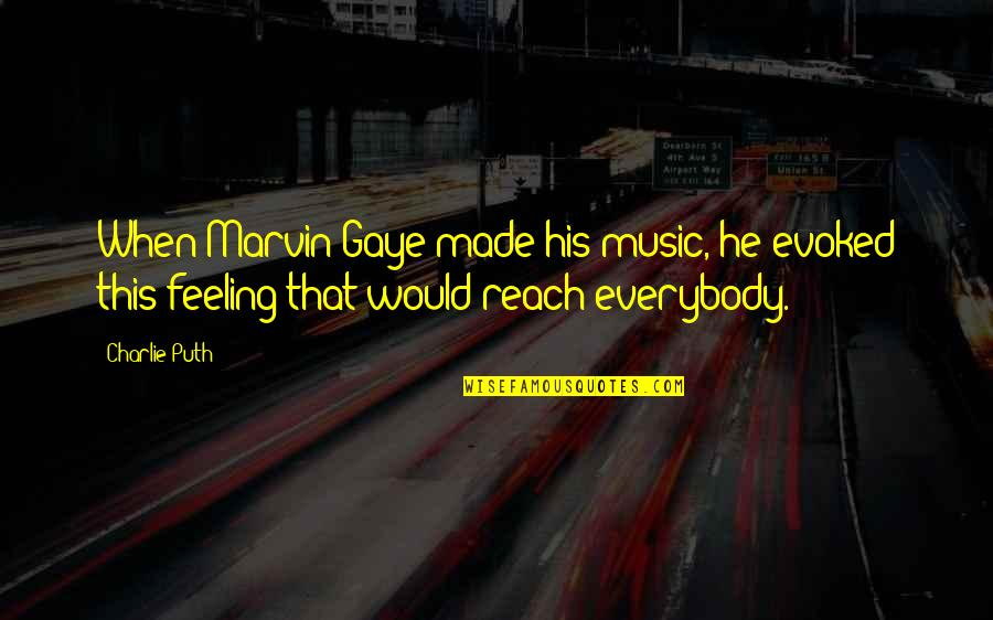 The Feeling Of Music Quotes By Charlie Puth: When Marvin Gaye made his music, he evoked
