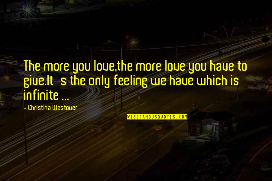 The Feeling Of Music Quotes By Christina Westover: The more you love,the more love you have