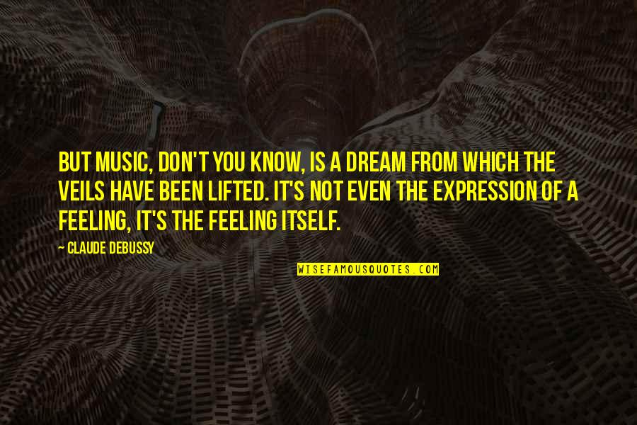 The Feeling Of Music Quotes By Claude Debussy: But music, don't you know, is a dream