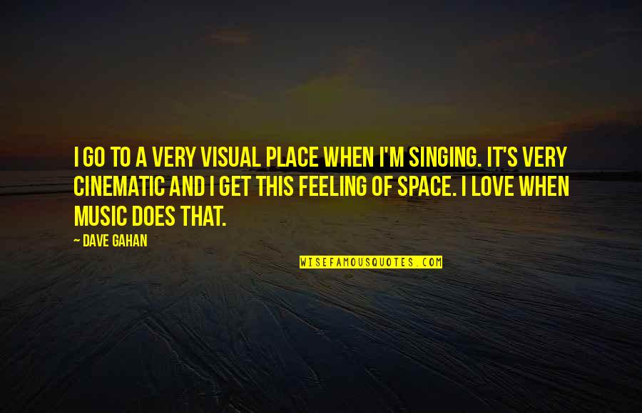 The Feeling Of Music Quotes By Dave Gahan: I go to a very visual place when
