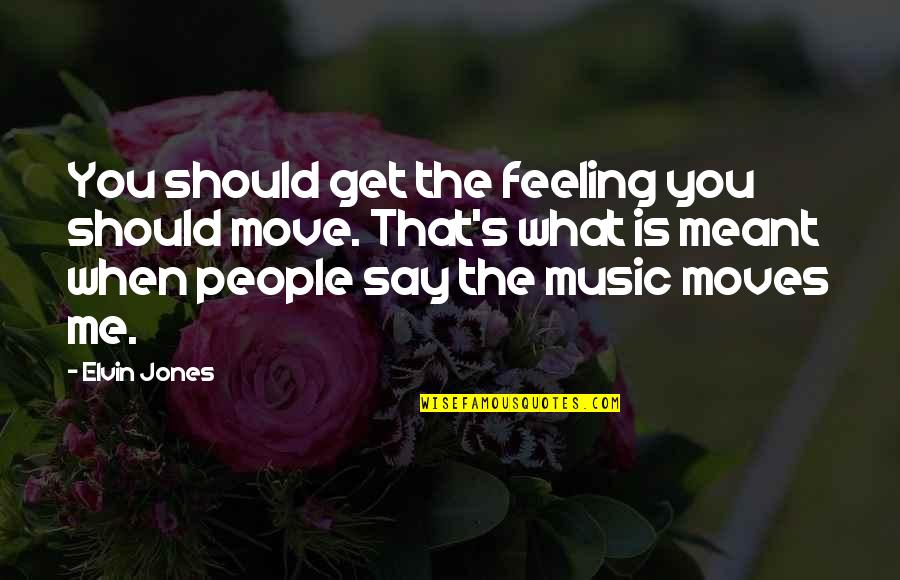 The Feeling Of Music Quotes By Elvin Jones: You should get the feeling you should move.