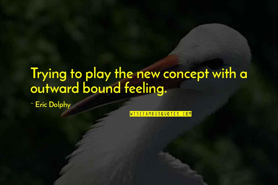 The Feeling Of Music Quotes By Eric Dolphy: Trying to play the new concept with a