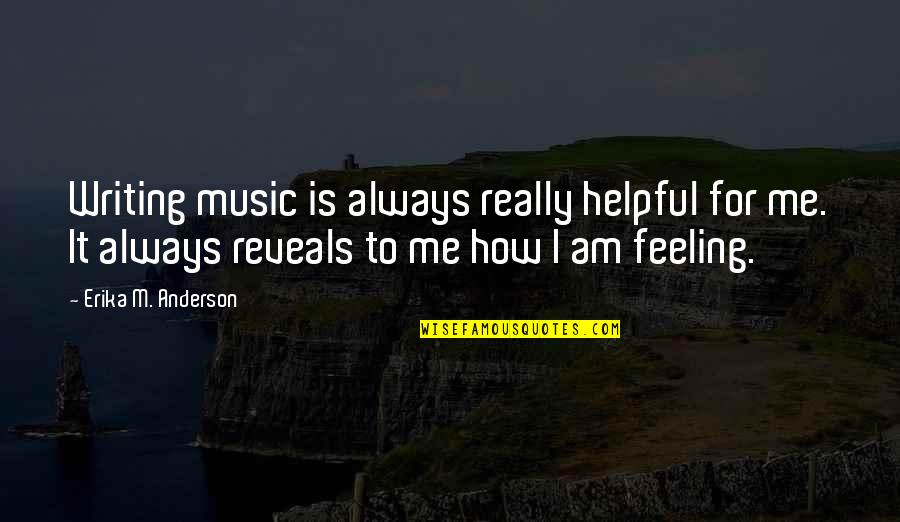 The Feeling Of Music Quotes By Erika M. Anderson: Writing music is always really helpful for me.