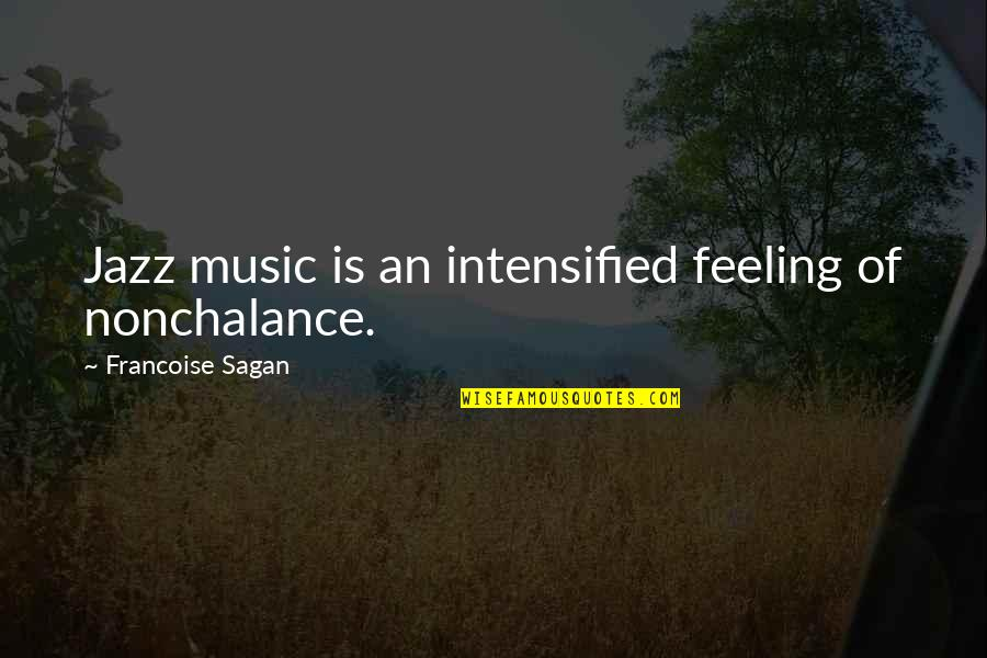 The Feeling Of Music Quotes By Francoise Sagan: Jazz music is an intensified feeling of nonchalance.