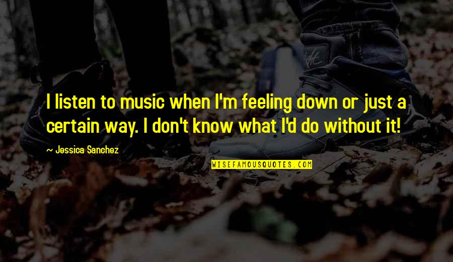 The Feeling Of Music Quotes By Jessica Sanchez: I listen to music when I'm feeling down