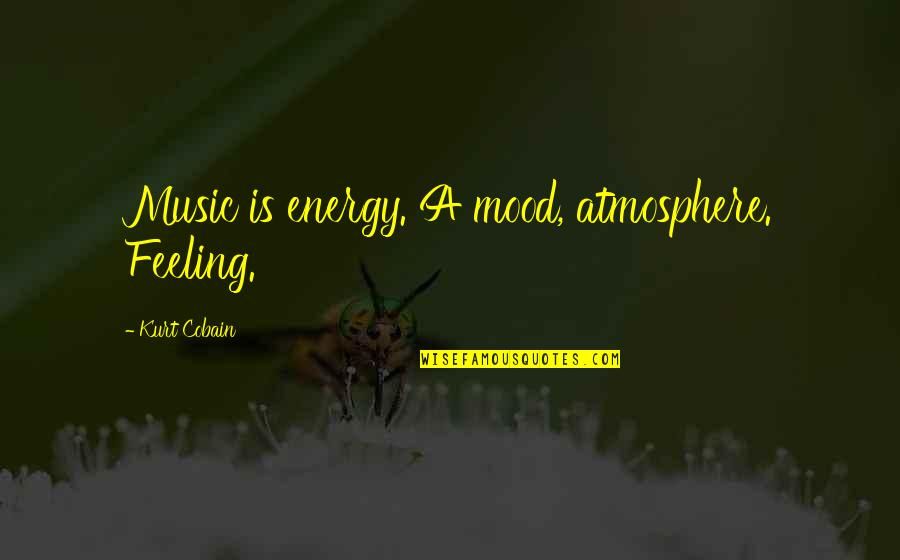 The Feeling Of Music Quotes By Kurt Cobain: Music is energy. A mood, atmosphere. Feeling.
