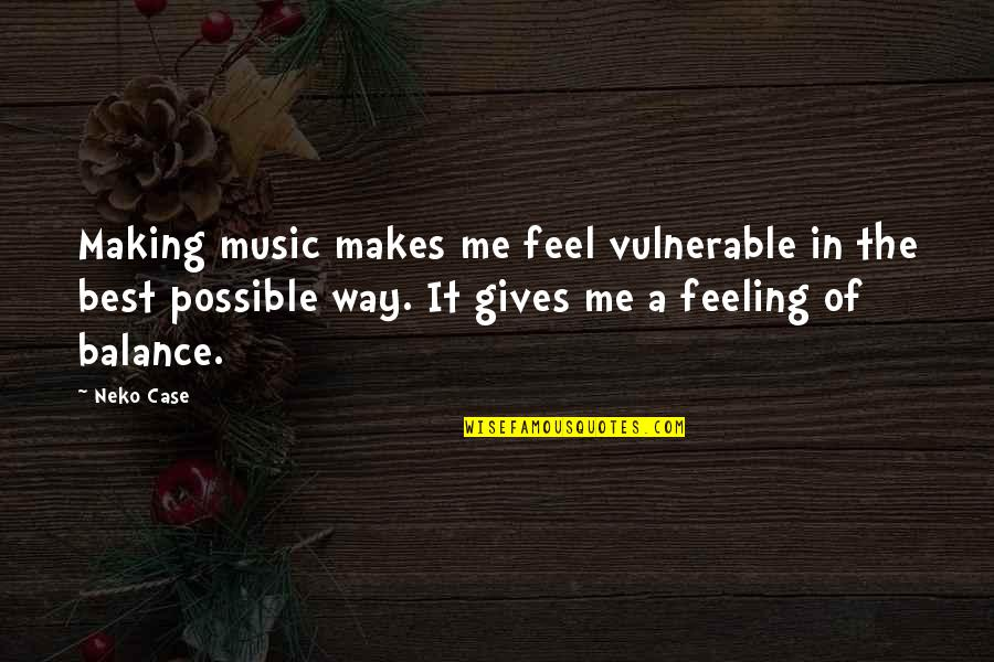 The Feeling Of Music Quotes By Neko Case: Making music makes me feel vulnerable in the