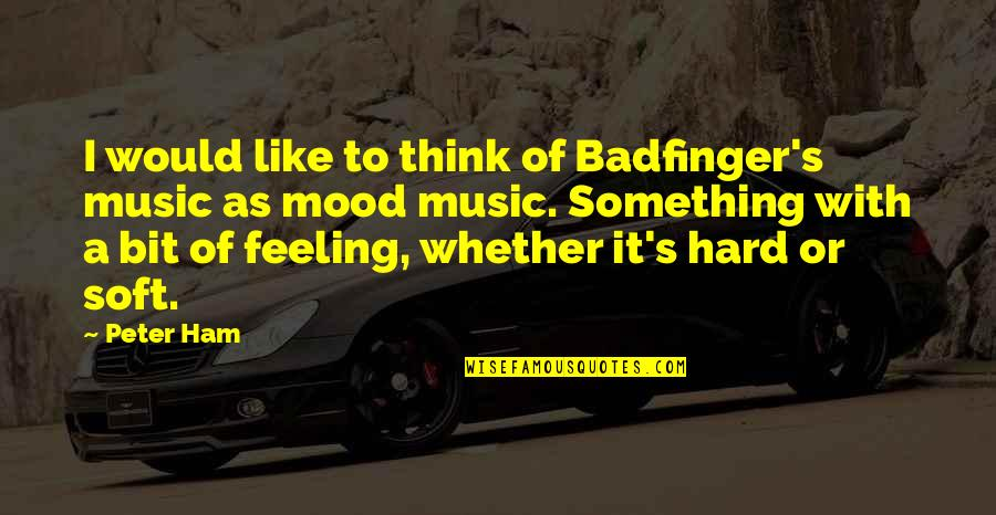 The Feeling Of Music Quotes By Peter Ham: I would like to think of Badfinger's music