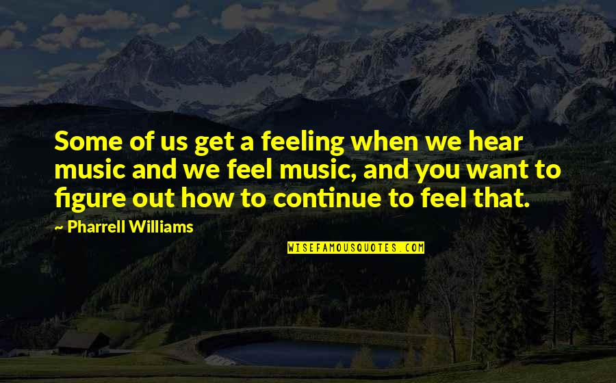 The Feeling Of Music Quotes By Pharrell Williams: Some of us get a feeling when we