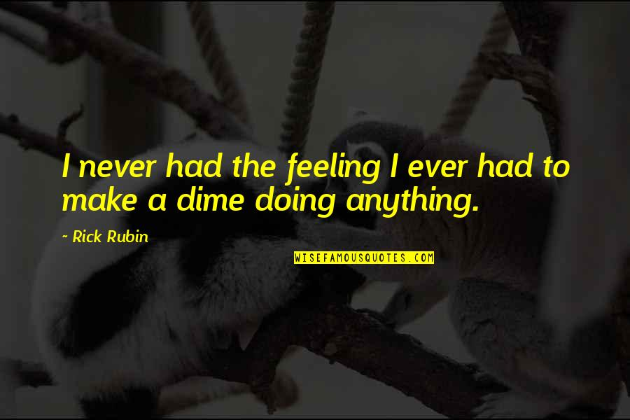 The Feeling Of Music Quotes By Rick Rubin: I never had the feeling I ever had