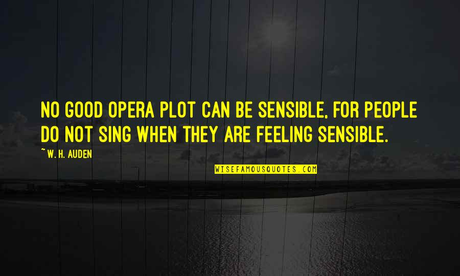 The Feeling Of Music Quotes By W. H. Auden: No good opera plot can be sensible, for