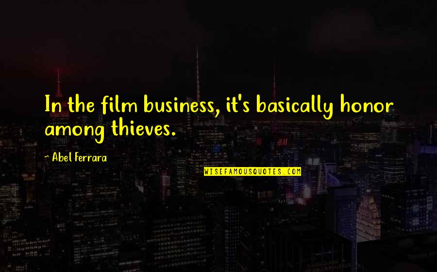 The Film Business Quotes By Abel Ferrara: In the film business, it's basically honor among