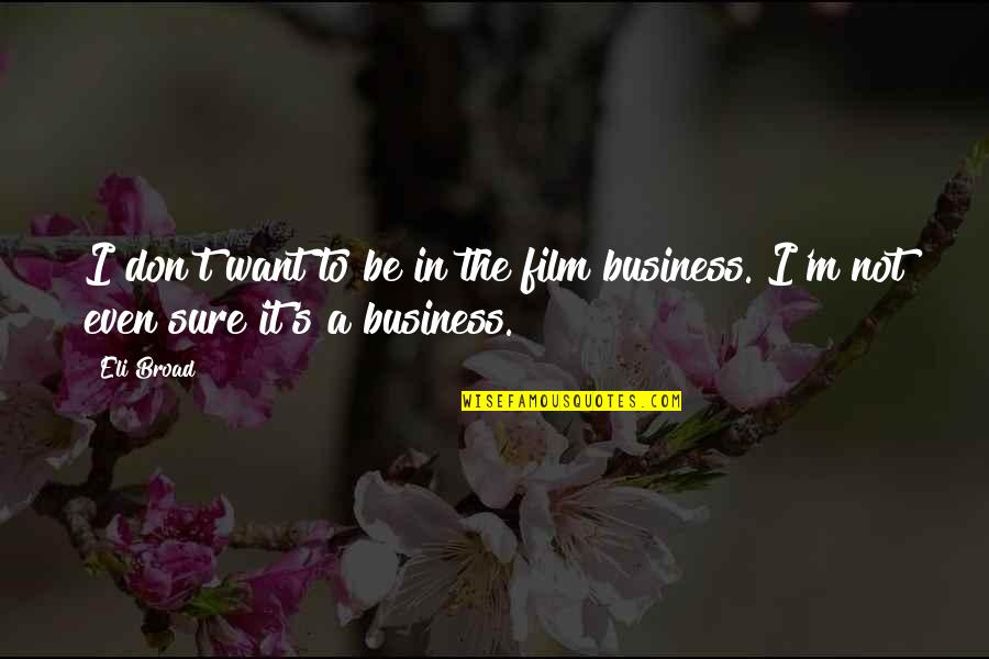 The Film Business Quotes By Eli Broad: I don't want to be in the film