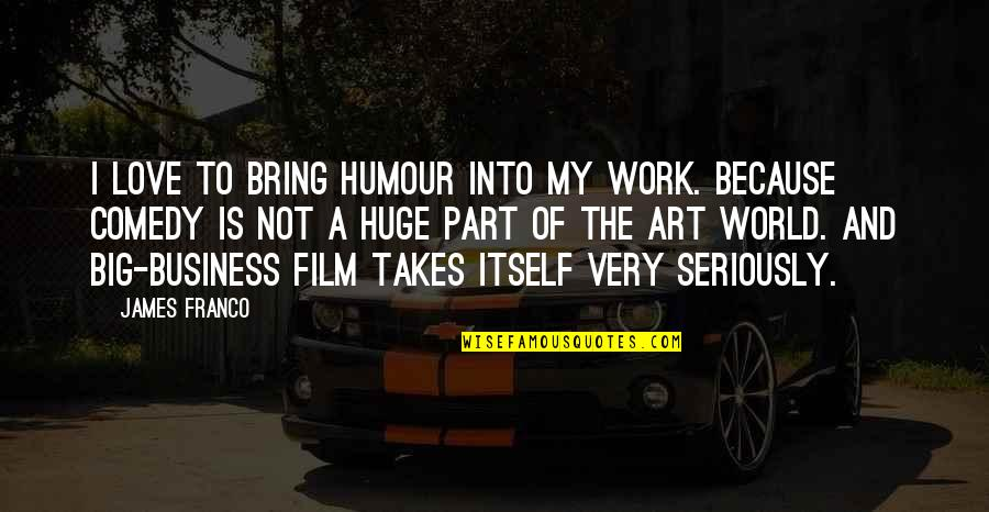 The Film Business Quotes By James Franco: I love to bring humour into my work.