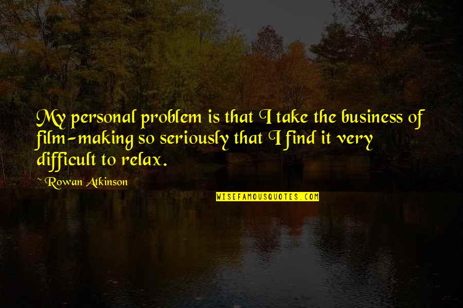The Film Business Quotes By Rowan Atkinson: My personal problem is that I take the