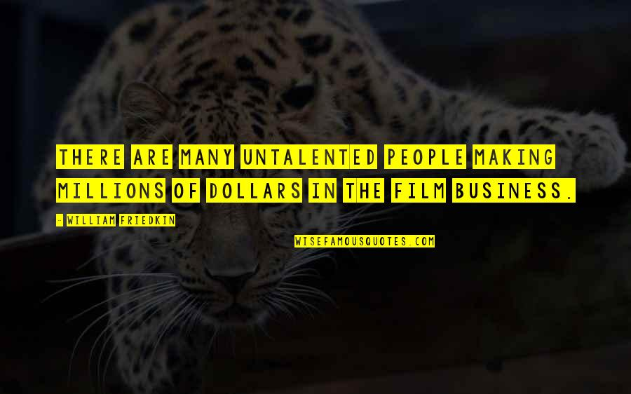 The Film Business Quotes By William Friedkin: There are many untalented people making millions of
