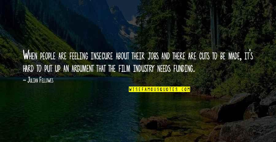 The Film Up Quotes By Julian Fellowes: When people are feeling insecure about their jobs