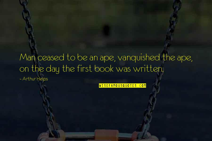 The First Day Quotes By Arthur Helps: Man ceased to be an ape, vanquished the