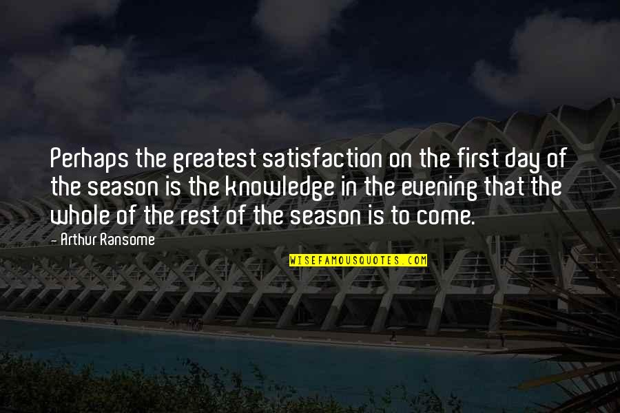 The First Day Quotes By Arthur Ransome: Perhaps the greatest satisfaction on the first day