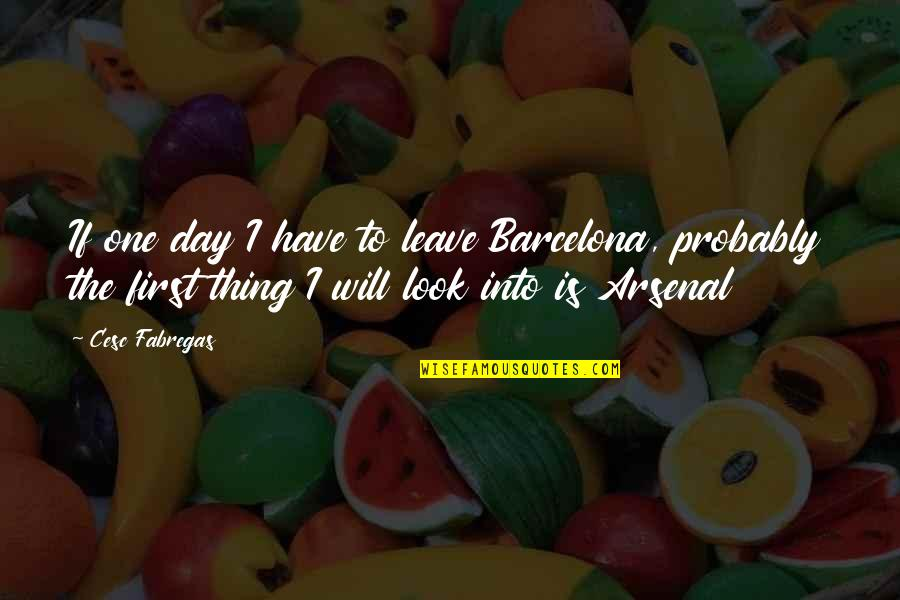 The First Day Quotes By Cesc Fabregas: If one day I have to leave Barcelona,
