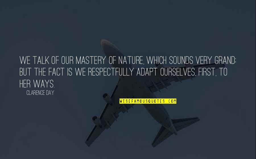 The First Day Quotes By Clarence Day: We talk of our mastery of nature, which
