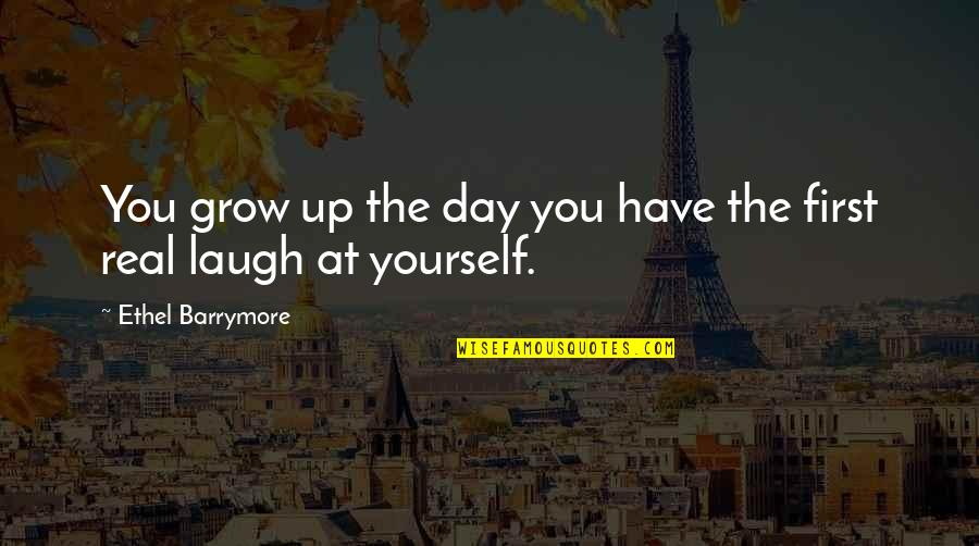 The First Day Quotes By Ethel Barrymore: You grow up the day you have the