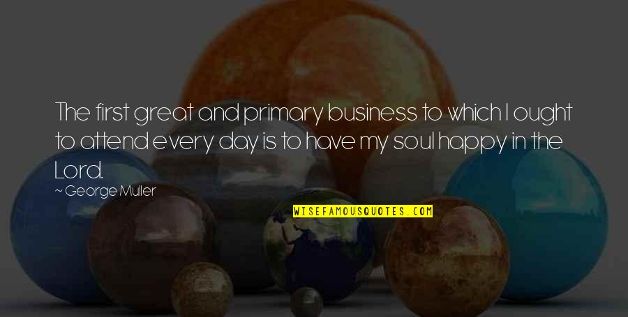 The First Day Quotes By George Muller: The first great and primary business to which