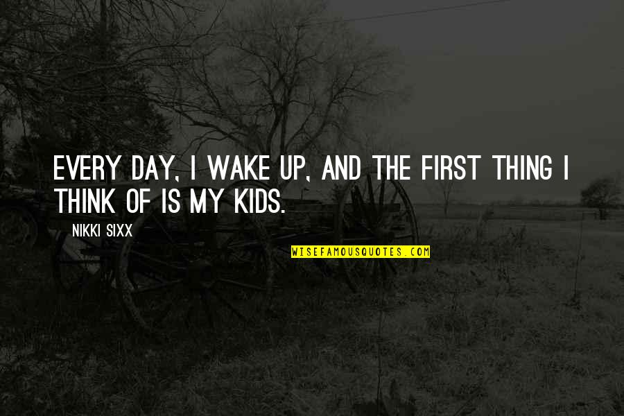 The First Day Quotes By Nikki Sixx: Every day, I wake up, and the first