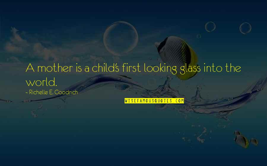 The First Day Quotes By Richelle E. Goodrich: A mother is a child's first looking glass