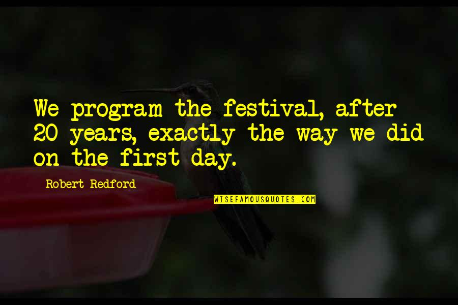 The First Day Quotes By Robert Redford: We program the festival, after 20 years, exactly