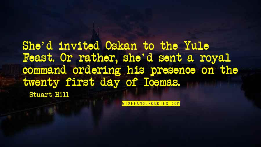 The First Day Quotes By Stuart Hill: She'd invited Oskan to the Yule Feast. Or