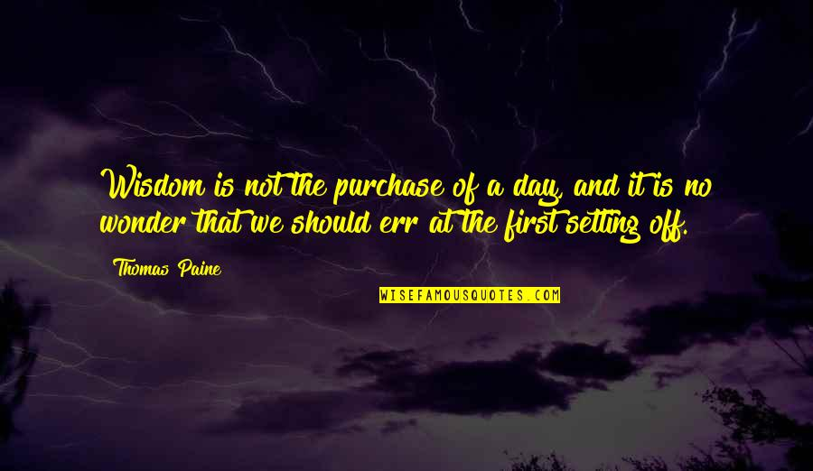 The First Day Quotes By Thomas Paine: Wisdom is not the purchase of a day,