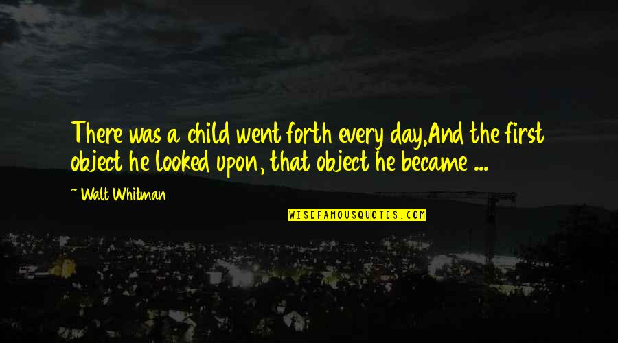The First Day Quotes By Walt Whitman: There was a child went forth every day,And