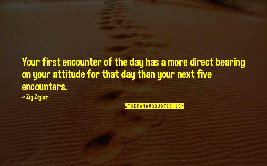 The First Day Quotes By Zig Ziglar: Your first encounter of the day has a