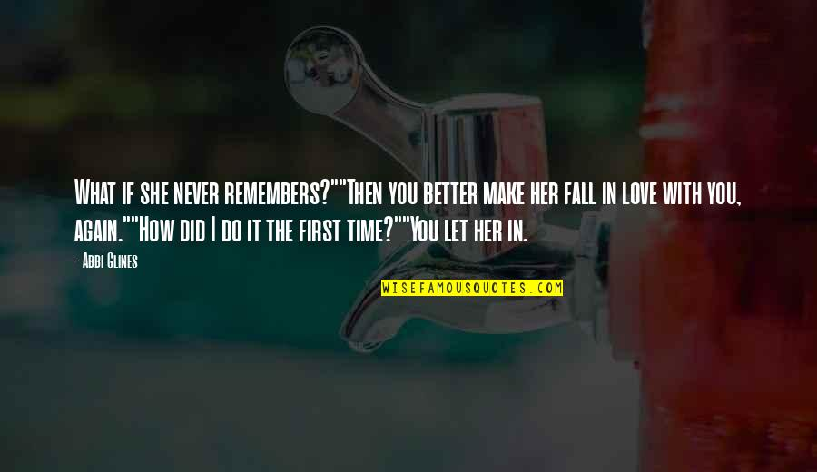 "The First Time You Fall In Love Quotes By Abbi Glines: What if she never remembers?""""Then you better make"